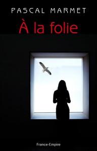 A la folie, le dernier roman de Pascal Marmet
